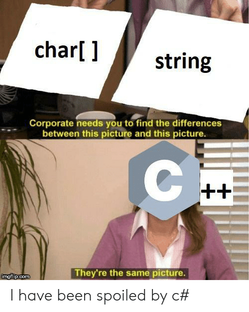 Been, Corporate, and Com: char[ ]  string  Corporate needs you to find the differences  between this picture and this picture.  C  ++  They're the same picture.  imgflip.com I have been spoiled by c#