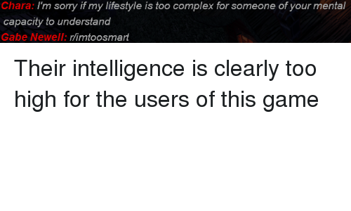 Complex, Sorry, and Game: Chara: I'm sorry if my lifestyle is too complex for someone of your mental  capacity to understand  Gabe Newell: rlimtoosmart