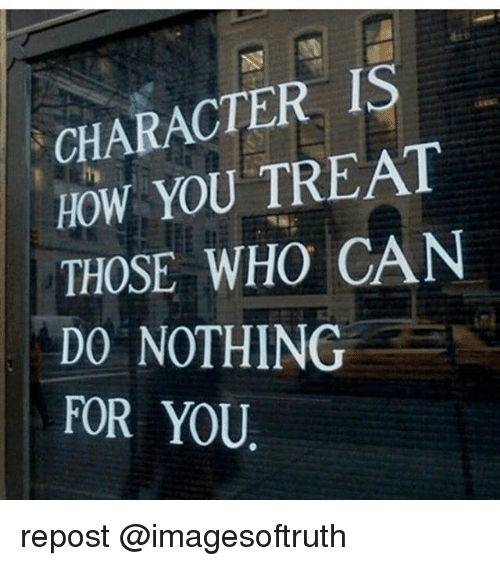 Memes, 🤖, and How: CHARACTER IS  HOW YOU TREAT  THOSE WHO CAN  DO NOTHING  FOR YOU repost @imagesoftruth