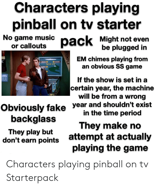 Fake, Period, and Starter Packs: Characters playing  pinball on tv starter  No yome mtusic pack Might not even  or callouts  be plugged in  EM chimes playing from  an obvious SS game  If the show is set in a  certain year, the machine  will be from a wrong  NIP  year and shouldn't exist  in the time period  Obviously fake  backglass  They play but  don't earn points  They make no  attempt at actuall  playing the game Characters playing pinball on tv Starterpack