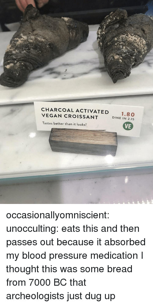 Pressure, Tumblr, and Vegan: CHARCOAL ACTIVATED  VEGAN CROISSANT  Tastes better than it looks!  1.80  DINE IN 2.15  VE occasionallyomniscient: unocculting: eats this and then passes out because it absorbed my blood pressure medication  I thought this was some bread from 7000 BC that archeologists just dug up