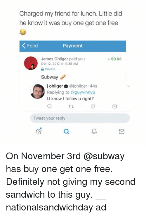 Definitely, Subway, and Free: Charged my friend for lunch. Little did  he know it was buy one get one free  Feed  Payment  James Ohliger paid you  Oct 12, 2017 at 11:35 AM  +$9.83  Private  Subwayノ  j ohliger à @johliger 44s  Replying to @guyvinnyb  U know I follow u right?  Tweet your reply On November 3rd @subway has buy one get one free. Definitely not giving my second sandwich to this guy. __ nationalsandwichday ad