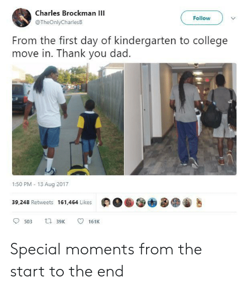 College, Dad, and Thank You: Charles Brockman I  Follow  @TheOnlyCharlesB  From the first day of kindergarten to college  move in. Thank you dad.  1:50 PM 13 Aug 2017  39,248 Retweets 161,464 Likes  ti 39K  161K  503 Special moments from the start to the end