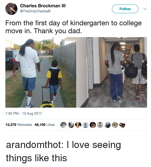 College, Dad, and Love: Charles Brockman IIl  @TheOnlyCharlesB  Follow  From the first day of kindergarten to college  move in. Thank you dad.  1:50 PM-13 Aug 2017  13,379 Retweets 48,109 Likes arandomthot: I love seeing things like this