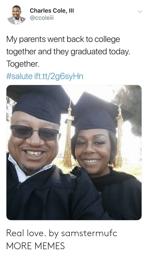 College, Dank, and Love: Charles Cole, IlI  @ccoleiii  My parents went back to college  together and they graduated today.  Together  #salute ift.tt/2g6syHn Real love. by samstermufc MORE MEMES