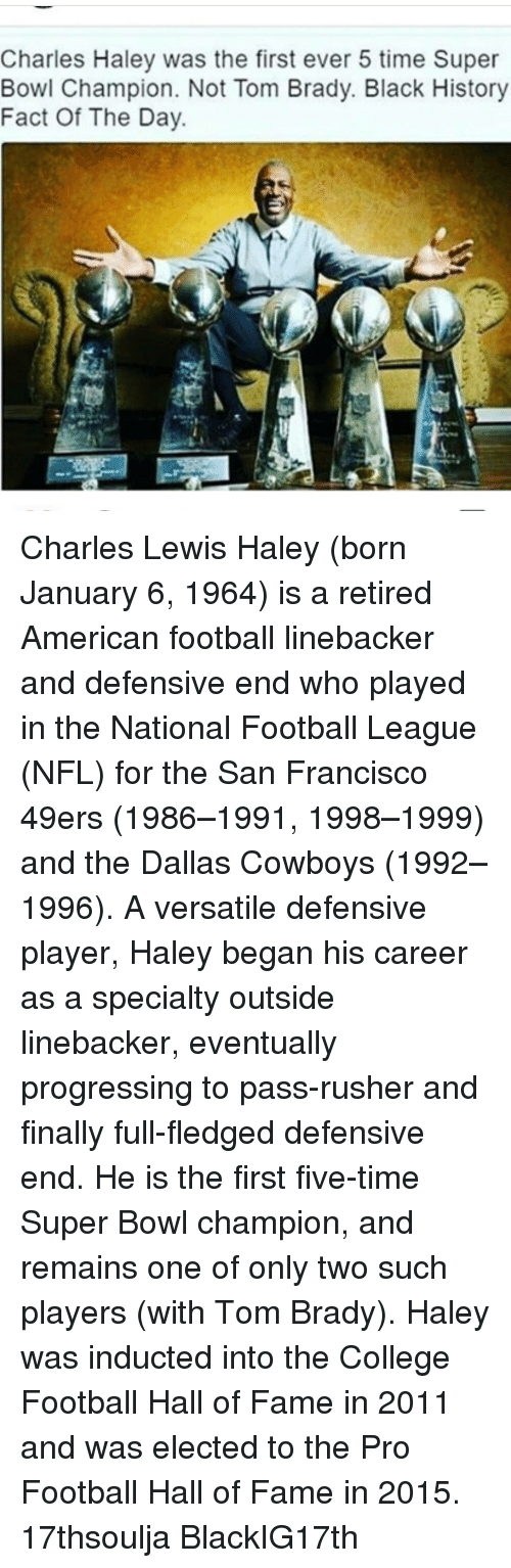Dallas Cowboys, Memes, and Dallas Cowboys: Charles Haley was the first ever 5 time Super  Bowl Champion. Not Tom Brady. Black History  Fact Of The Day Charles Lewis Haley (born January 6, 1964) is a retired American football linebacker and defensive end who played in the National Football League (NFL) for the San Francisco 49ers (1986–1991, 1998–1999) and the Dallas Cowboys (1992–1996). A versatile defensive player, Haley began his career as a specialty outside linebacker, eventually progressing to pass-rusher and finally full-fledged defensive end. He is the first five-time Super Bowl champion, and remains one of only two such players (with Tom Brady). Haley was inducted into the College Football Hall of Fame in 2011 and was elected to the Pro Football Hall of Fame in 2015. 17thsoulja BlackIG17th