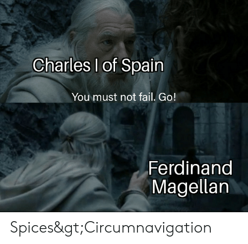 Fail, History, and Spain: Charles I of Spain  You must not fail. Go!  Ferdinand  Magellan Spices>Circumnavigation