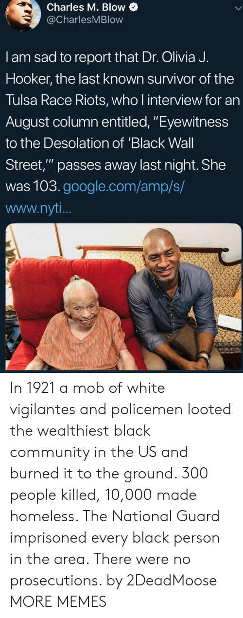 """Community, Dank, and Google: Charles M. Blow  @CharlesMBlow  I am sad to report that Dr. Olivia J.  Hooker, the last known survivor of the  Tulsa Race Riots, who l interview for an  August column entitled, """"Eyewitness  to the Desolation of 'Black Wall  Street,"""" passes away last night. She  was 103.google.com/amp/s/  www.nyt In 1921 a mob of white vigilantes and policemen looted the wealthiest black community in the US and burned it to the ground. 300 people killed, 10,000 made homeless. The National Guard imprisoned every black person in the area. There were no prosecutions. by 2DeadMoose MORE MEMES"""