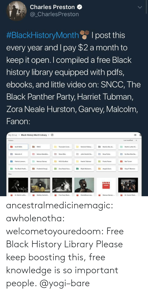 """Black History Month, Google, and Love: Charles Preston  _CharlesPreston  #BlackHistoryMonth I post this  every year and I pay $2 a month to  keep it open. I compiled a free Black  history library equipped with pdfs,  ebooks, and little video on: SNCC, The  Black Panther Party, Harriet Tubman,  Zora Neale Hurston, Garvey, Malcolm,  Fanon:  My Drive > Black History Month Library.  Folders  Last modined  R3  Toussaint Love  General History  Mumie AbuJ  Martin Luther  伯MaloobnK  E Nelson Mande  伯  E3  Jahn Henrik Cla-  Rosa Parks  E3  Patrice Lunn.  Mancus Garvy  Hariet Tubman  """" Fanon  3Nat Tumer  鼪  The Black Pare.  E3  Frederick Dougl-  E3  Zona Neale Hun-  伯  Beah Muhannn.  E3  Angela Dres  Hoy .Nw  Fles  İİ  Free Huey Newt.  ii  Marcus Garvey,- ancestralmedicinemagic:  awholenotha:  welcometoyouredoom: Free Black History Library  Please keep boosting this, free knowledge is so important people.    @yogi–bare"""