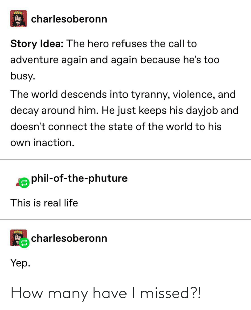 Life, Tumblr, and World: charlesoberonn  Story Idea: The hero refuses the call to  adventure again and again because he's too  busy.  The world descends into tyranny, violence, and  decay around him. He just keeps his dayjob and  doesn't connect the state of the world to his  own inaction.  phil-of-the-phuture  This is real life  A charlesoberonn  Yep. How many have I missed?!