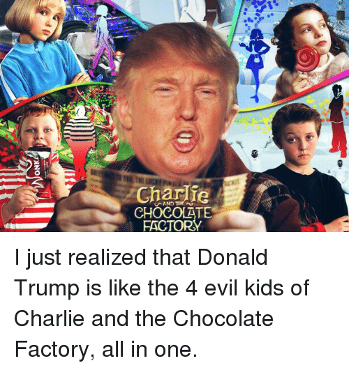 charlie chocolate factory i just realized that donald trump is  charlie chocolate factory