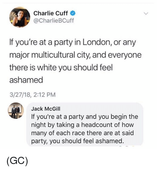 Charlie, Memes, and Party: Charlie Cuff  @CharlieBCuff  If you're at a party in London, or any  major multicultural city, and everyone  there is white you should feel  ashamed  3/27/18, 2:12 PM  Jack McGill  If you're at a party and you begin the  night by taking a headcount of how  many of each race there are at said  party, you should feel ashamed (GC)
