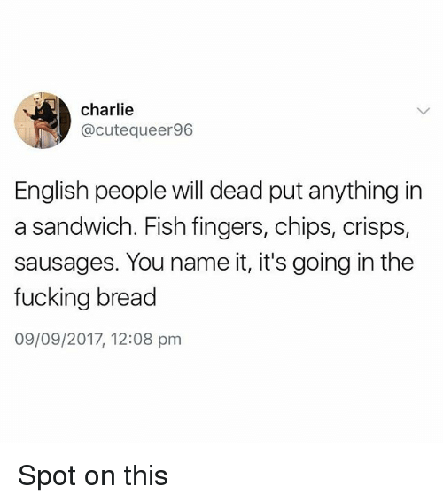 Charlie, Fucking, and Fish: charlie  @cutequeer96  English people will dead put anything in  a sandwich. Fish fingers, chips, crisps,  sausages. You name it, it's going in the  fucking bread  09/09/2017, 12:08 pm Spot on this