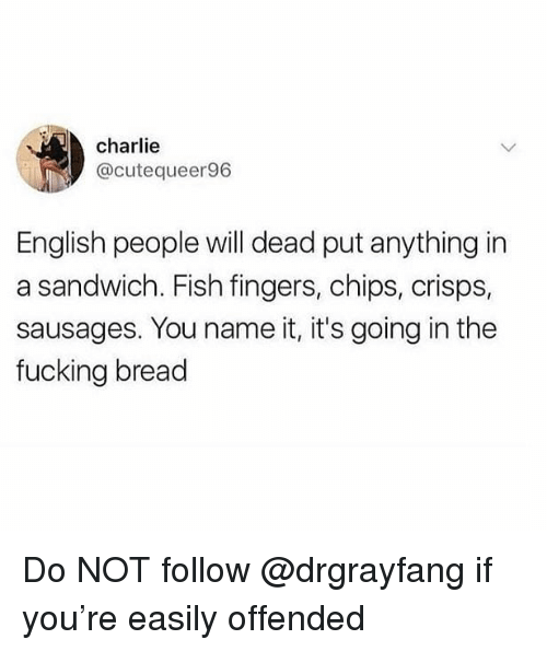 Charlie, Fucking, and Memes: charlie  @cutequeer96  English people will dead put anything in  a sandwich. Fish fingers, chips, crisps,  sausages. You name it, it's going in the  fucking bread Do NOT follow @drgrayfang if you're easily offended