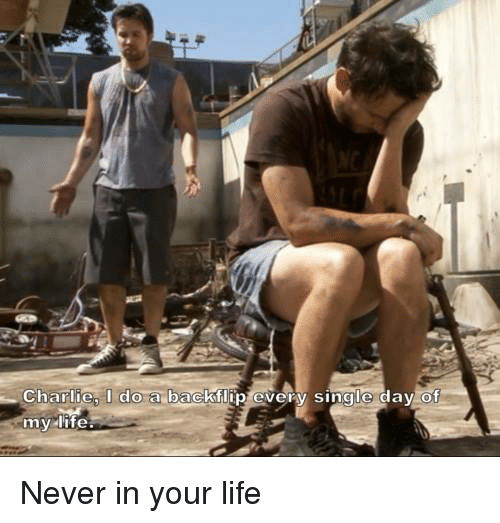 Charlie, Life, and Memes: Charlie, I do a backflip every single day of  my life. Never in your life
