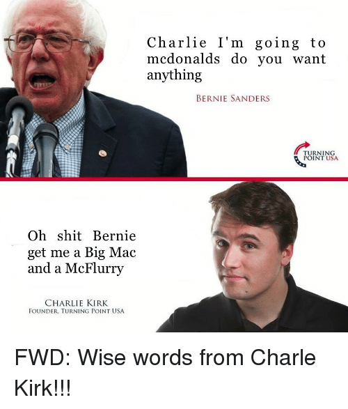 Bernie Sanders, Charlie, and McDonalds: Charlie I'm going to  mcdonalds do you want  anything  BERNIE SANDERS  NT  TURNING  Oh shit Bernie  get me a Big Mac  and a McFlurrv  CHARLIE KIRK  FOUNDER. TURNING POINT USA