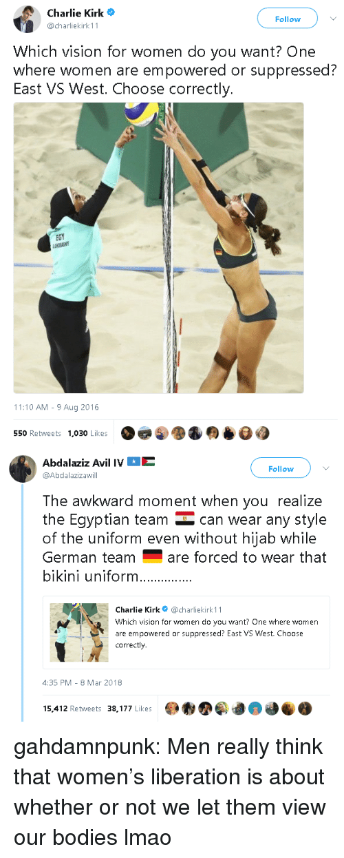 Bodies , Charlie, and Lmao: Charlie Kirk  @charliekirk 11  Follow  Which vision for women do you want? One  where women are empowered or suppressed?  East VS West. Choose correctly.  EGY  11:10 AM - 9 Aug 2016  550 Retweets  1,030 Likes   Abdalaziz Avil IVE  @Abdalazizawill  Follow  The awkward moment when you realize  the Eqyptian team can wear any style  of the uniform even without hijab while  German teamare forced to wear that  bikini uniform  Charlie Kirk@charliekirk 11  Which vision for women do you want? One where women  are empowered or suppressed? East VS West. Choose  correctly  4:35 PM-8 Mar 2018  15,412 Retweets 38,177 Likes gahdamnpunk: Men really think that women's liberation is about whether or not we let them view our bodies lmao
