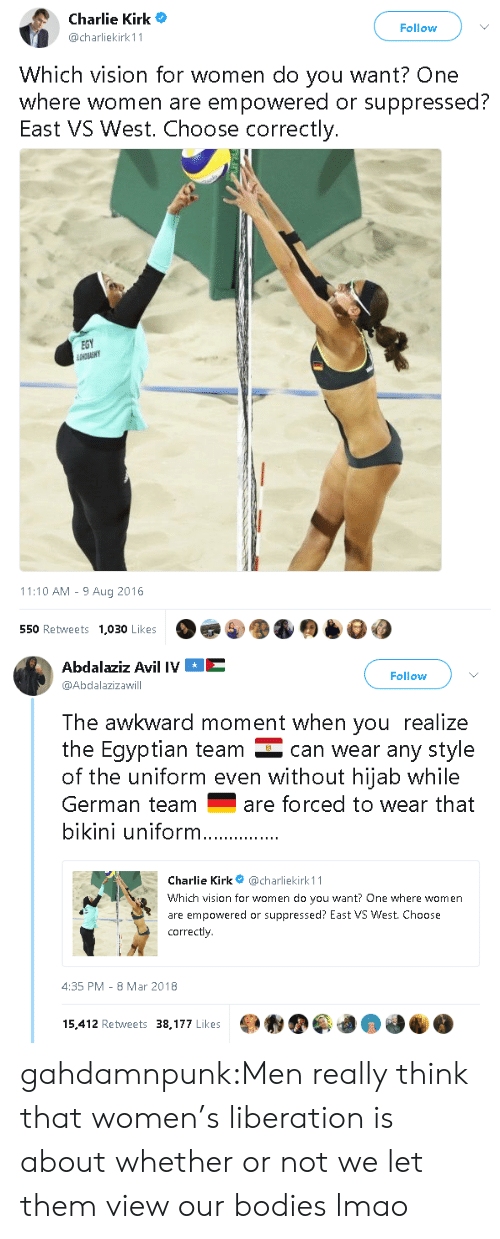 Bodies , Charlie, and Lmao: Charlie Kirk  @charliekirk 11  Follow  Which vision for women do you want? One  where women are empowered or suppressed?  East VS West. Choose correctly.  EGY  11:10 AM - 9 Aug 2016  550 Retweets  1,030 Likes   Abdalaziz Avil IVE  @Abdalazizawill  Follow  The awkward moment when you realize  the Eqyptian team can wear any style  of the uniform even without hijab while  German teamare forced to wear that  bikini uniform  Charlie Kirk@charliekirk 11  Which vision for women do you want? One where women  are empowered or suppressed? East VS West. Choose  correctly  4:35 PM-8 Mar 2018  15,412 Retweets 38,177 Likes gahdamnpunk:Men really think that women's liberation is about whether or not we let them view our bodies lmao