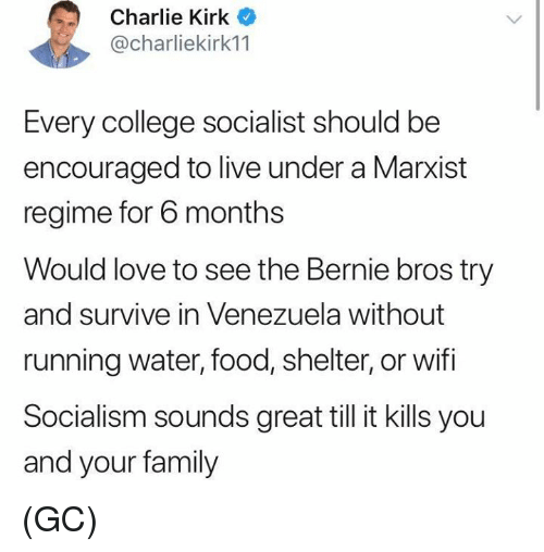 Charlie, College, and Family: Charlie Kirk  @charliekirk11  Every college socialist should be  encouraged to live under a Marxist  regime for 6 months  Would love to see the Bernie bros try  and survive in Venezuela without  running water, food, shelter, or wifi  Socialism sounds great till it kills you  and your family (GC)