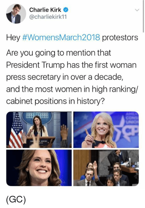 Charlie, Memes, and History: Charlie Kirk  @charliekirk11  Hey #WomensMarch2018 protestors  Are you going to mention that  President Trump has the first woman  press secretary in over a decade,  and the most women in high ranking/  cabinet positions in history? (GC)