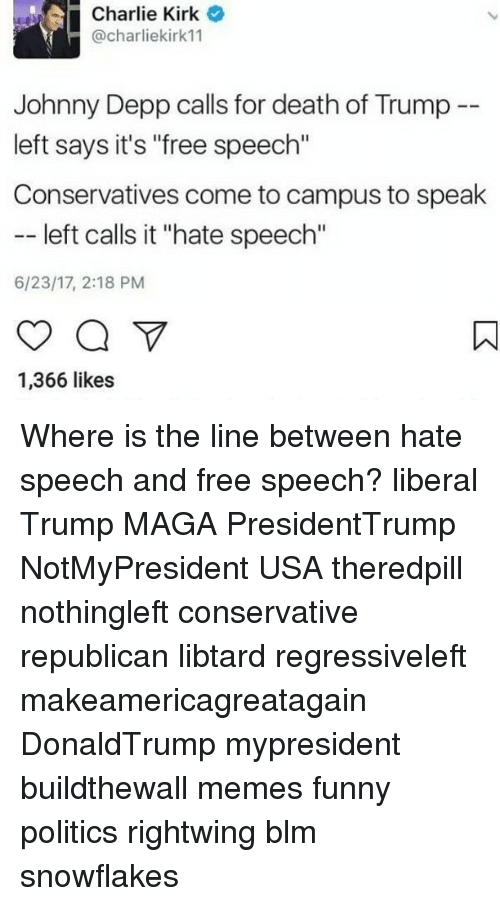 """Charlie, Funny, and Johnny Depp: Charlie Kirk  @charliekirk11  Johnny Depp calls for death of Trump --  left says it's """"free speech""""  Conservatives come to campus to speak  left calls it """"hate speech""""  6/23/17, 2:18 PM  1,366 likes Where is the line between hate speech and free speech? liberal Trump MAGA PresidentTrump NotMyPresident USA theredpill nothingleft conservative republican libtard regressiveleft makeamericagreatagain DonaldTrump mypresident buildthewall memes funny politics rightwing blm snowflakes"""