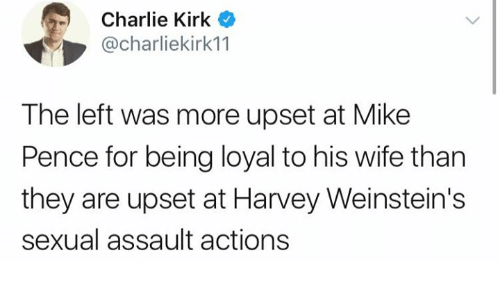 Charlie, Memes, and Wife: Charlie Kirk  @charliekirk11  The left was more upset at Mike  Pence for being loyal to his wife than  they are upset at Harvey Weinstein's  sexual assault actions