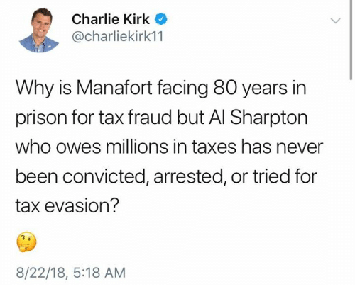 Al Sharpton, Charlie, and Memes: Charlie Kirk  @charliekirk11  Why is Manafort facing 80 years in  prison for tax fraud but Al Sharpton  who owes millions in taxes has never  been convicted, arrested, or tried for  tax evasion?  8/22/18, 5:18 AM
