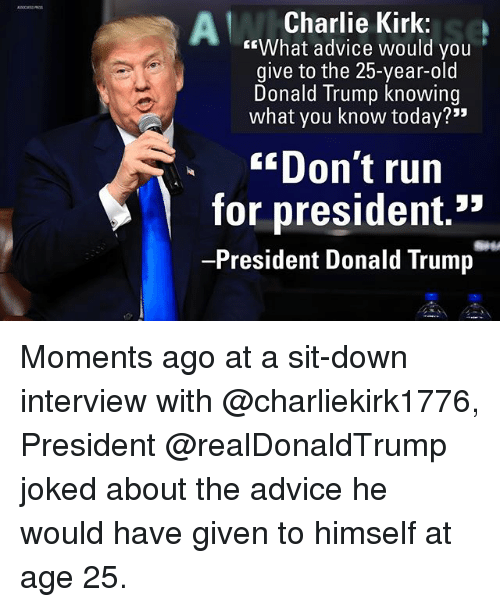 "Advice, Charlie, and Donald Trump: Charlie Kirk:  ""What advice would you  give to the 25-year-old  Donald Trump knowing  what you know today?""  ""Don't run  for president.*  -President Donald Trump Moments ago at a sit-down interview with @charliekirk1776, President @realDonaldTrump joked about the advice he would have given to himself at age 25."