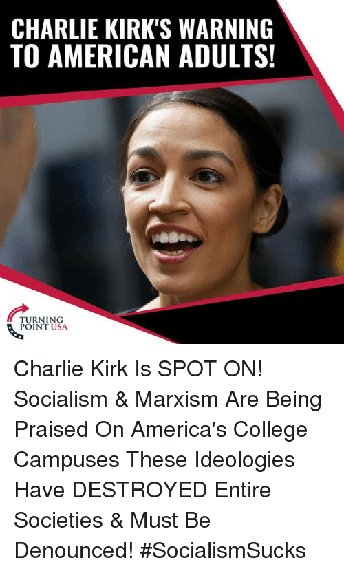 Charlie, College, and Memes: CHARLIE KIRK'S WARNING  TO AMERICAN ADULTS!  TURNING  POINT USA Charlie Kirk Is SPOT ON! Socialism & Marxism Are Being Praised On America's College Campuses   These Ideologies Have DESTROYED Entire Societies & Must Be Denounced! #SocialismSucks