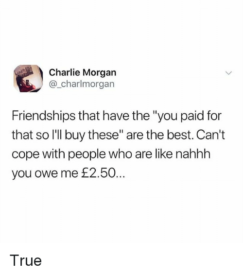 "Charlie, Memes, and True: Charlie Morgan  @_charlmorgan  Friendships that have the ""you paid for  that so l'lI buy these"" are the best. Can't  cope with people who are like nahhh  you owe me £2.50 True"