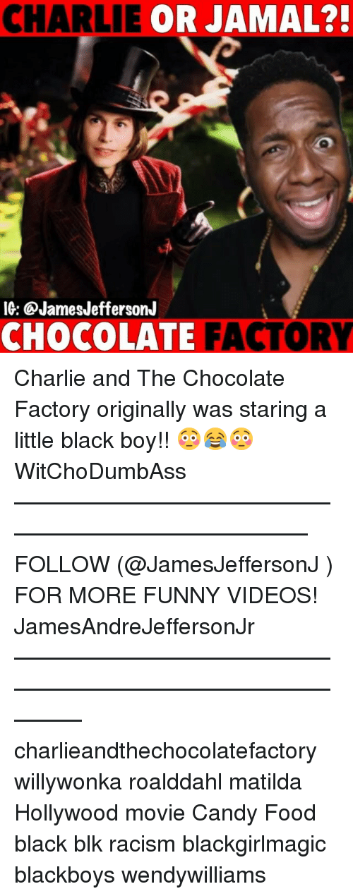Candy, Charlie, and Food: CHARLIE OR JAMAL?  IG: @JamesJeffersonJ  CHOCOLATE FACTORY Charlie and The Chocolate Factory originally was staring a little black boy!! 😳😂😳 WitChoDumbAss ——————————————————————————— FOLLOW (@JamesJeffersonJ ) FOR MORE FUNNY VIDEOS! JamesAndreJeffersonJr ——————————————————————————————— charlieandthechocolatefactory willywonka roalddahl matilda Hollywood movie Candy Food black blk racism blackgirlmagic blackboys wendywilliams