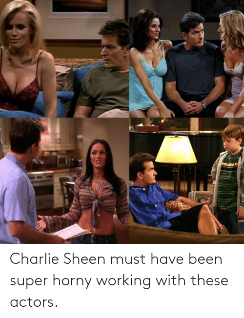 Charlie, Charlie Sheen, and Been: Charlie Sheen must have been super horny working with these actors.