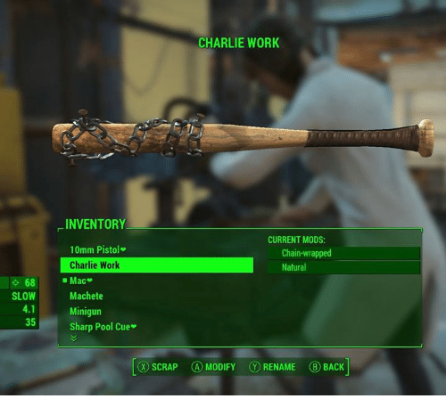 Charlie, Memes, and Work: CHARLIE WORK  INVENTORY  10mm Pistol  Charlie Work  CURRENT MODS  Chain-wrapped  Natural  68 Mac  SLOW  Machete  4.1  35一一  Minigun  Sharp Pool Cue.  ⓧSCRAP  (A) MODIFY  (⑩ RENAME  (B) BACK