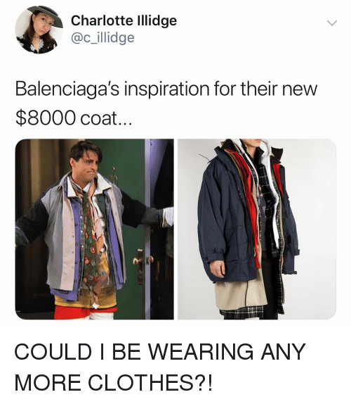 Clothes, Charlotte, and Girl Memes: Charlotte Illidge  @c_illidge  Balenciaga's inspiration for their new  $8000 coat..  ro COULD I BE WEARING ANY MORE CLOTHES?!