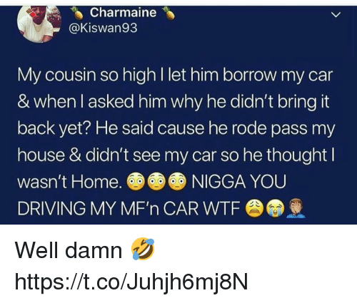 Driving, My House, and Wtf: Charmaine  @Kiswan93  My cousin so high l let him borrow my car  & when l asked him why he didn't bring it  back yet? He said cause he rode pass my  house & didn't see my car so he thought l  wasn't Home.NIGGA YOU  DRIVING MY MF'n CAR WTF Well damn 🤣 https://t.co/Juhjh6mj8N