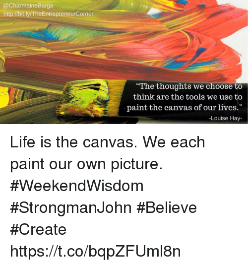"""Life, Memes, and Canvas: @CharmaineBarga  http://bit.ly/TheEntrepreneurCorner  The thoughts we choose to  think are the tools we use to  paint the canvas of our lives.""""  -Louise Hay- Life is the canvas. We each paint our own picture.  #WeekendWisdom #StrongmanJohn #Believe #Create https://t.co/bqpZFUml8n"""