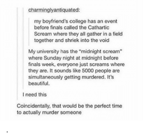 """Beautiful, College, and Finals: charminglyantiquated:  my boyfriend's college has an event  before finals called the Cathartic  Scream where they all gather in a field  together and shriek into the void  My university has the """"midnight scream  where Sunday night at midnight before  finals week, everyone just screams where  they are. It sounds like 5000 people are  simultaneously getting murdered. It's  beautiful.  I need this  Coincidentally, that would be the perfect time  to actually murder someone ."""
