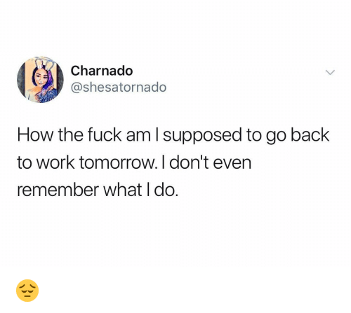 Work, Fuck, and Tomorrow: Charnado  @shesatornado  How the fuck am l supposed to go back  to work tomorrow.I don't even  remember what l do. 😔