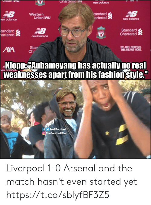 "Arsenal, Memes, and New Balance: Charter dN  Ohion wO  new balance  NB  EB  tandard  artered  Western  Union WU  new balance  ew balance  Standard  Chartered  NB  tandard  artered  new balance  WE ARE LIVERPOOL  THIS MEANS MORE  Star  Ch  AXA  Klopp:Aubameyang has actually no real  weaknesses apart from his fashionstyle.""  fTrollFootball  OTheFootballTroll Liverpool 1-0 Arsenal and the match hasn't even started yet https://t.co/sblyfBF3Z5"
