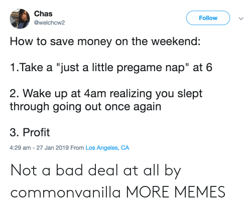"Bad, Dank, and Memes: Chas  @welchcw2  Follow  How to save money on the weekend:  1.Take a ""just a little pregame nap"" at 6  2. Wake up at 4am realizing you slept  through going out once again  3. Profit  4:29 am -27 Jan 2019 From Los Angeles, CA Not a bad deal at all by commonvanilla MORE MEMES"