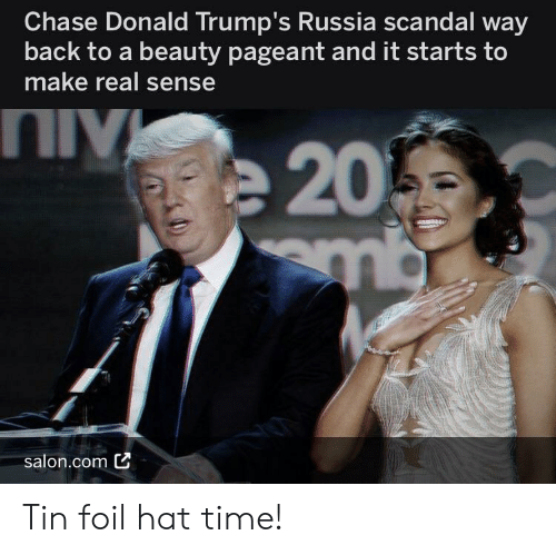 Chase, Russia, and Salon: Chase Donald Trump's Russia scandal way  back to a beauty pageant and it starts to  make real sense  salon.com C Tin foil hat time!