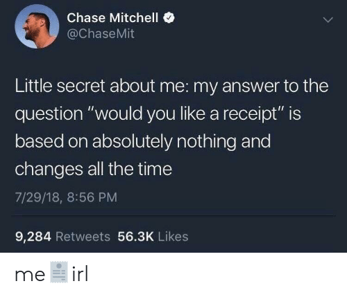 """Chase, Receipt, and Time: Chase Mitchell <  @ChaseMit  Little secret about me: my answer to the  question """"would you like a receipt"""" is  based on absolutely nothing and  changes all the time  7/29/18, 8:56 PM  9,284 Retweets 56.3K Likes me🧾irl"""