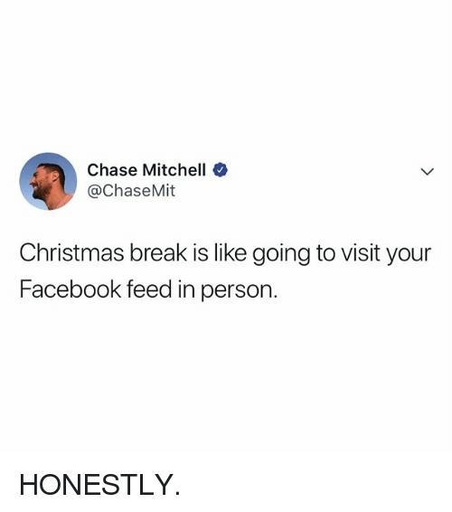 Christmas, Facebook, and Break: Chase Mitchell  @ChaseMit  Christmas break is like going to visit your  Facebook feed in person. HONESTLY.