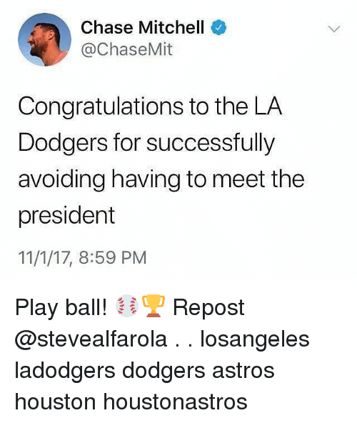 Dodgers, Memes, and Astros: Chase Mitchell  @ChaseMit  Congratulations to the LA  Dodgers for successfully  avoiding having to meet the  president  11/1/17, 8:59 PM Play ball! ⚾️🏆 Repost @stevealfarola . . losangeles ladodgers dodgers astros houston houstonastros