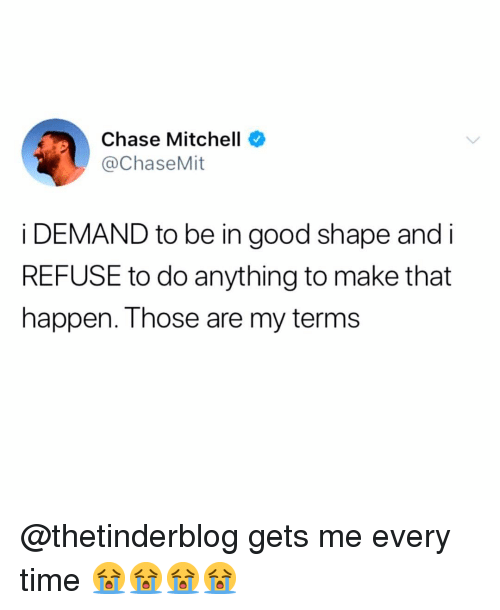 Memes, Chase, and Good: Chase Mitchell  @ChaseMit  i DEMAND to be in good shape and i  REFUSE to do anything to make that  happen. Those are my terms @thetinderblog gets me every time 😭😭😭😭