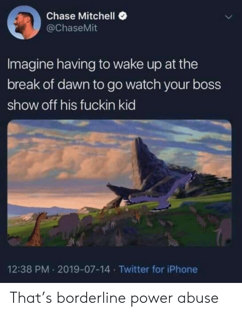 Iphone, Twitter, and Break: Chase Mitchell  @ChaseMit  Imagine having to wake up at the  break of dawn to go watch your boss  show off his fuckin kid  12:38 PM 2019-07-14 Twitter for iPhone That's borderline power abuse