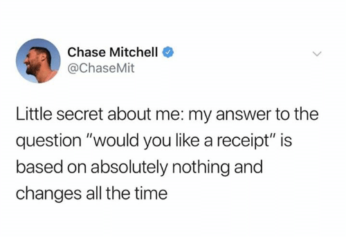 """Dank, Chase, and Receipt: Chase Mitchell  @ChaseMit  Little secret about me: my answer to the  question """"would you like a receipt"""" is  based on absolutely nothing and  changes all the time"""
