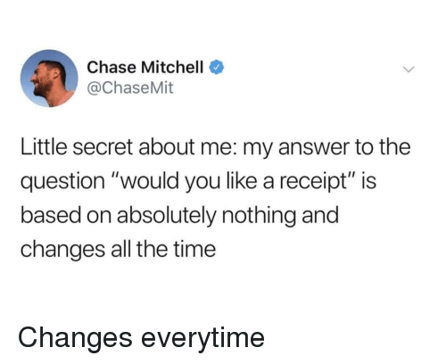 """Chase, Receipt, and Time: Chase Mitchell  @ChaseMit  Little secret about me: my answer to the  question """"would you like a receipt"""" is  based on absolutely nothing and  changes all the time Changes everytime"""