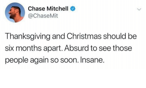 Christmas, Soon..., and Thanksgiving: Chase Mitchell  @ChaseMit  Thanksgiving and Christmas should be  six months apart. Absurd to see those  people again so soon. Insane.