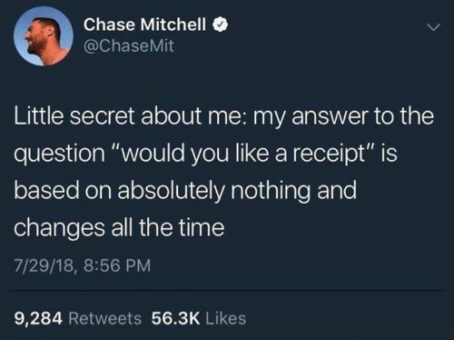 """Dank, Chase, and Receipt: Chase Mitchelle  @ChaseMit  Little secret about me: my answer to the  question """"would you like a receipt"""" is  based on absolutely nothing and  changes all the time  7/29/18, 8:56 PM  9,284 Retweets 56.3K Likes"""